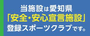 当施設は愛知県「安全・安心宣言施設」登録スポーツクラブです。